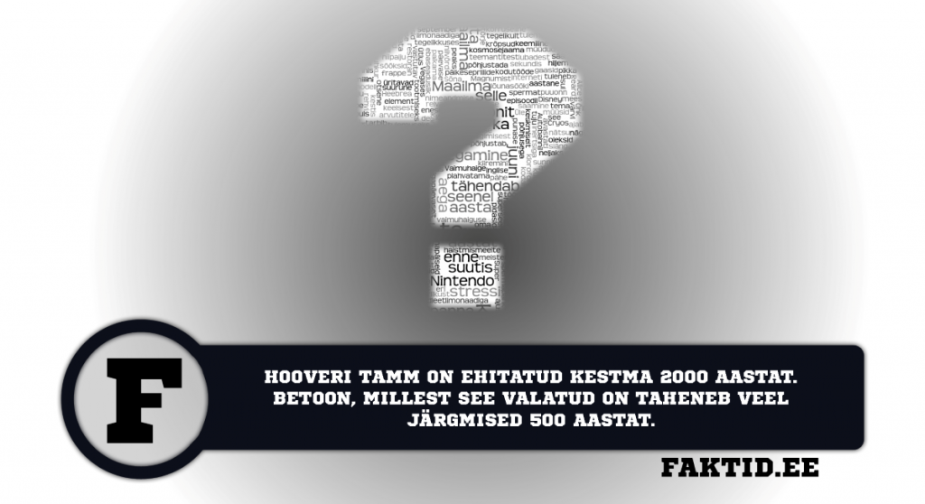 HOOVERI TAMM ON EHITATUD KESTMA 2000 AASTAT. BETOON, MILLEST SEE VALATUD ON TAHENEB VEEL JÄRGMISED 500 AASTAT. varia 82 1024x558