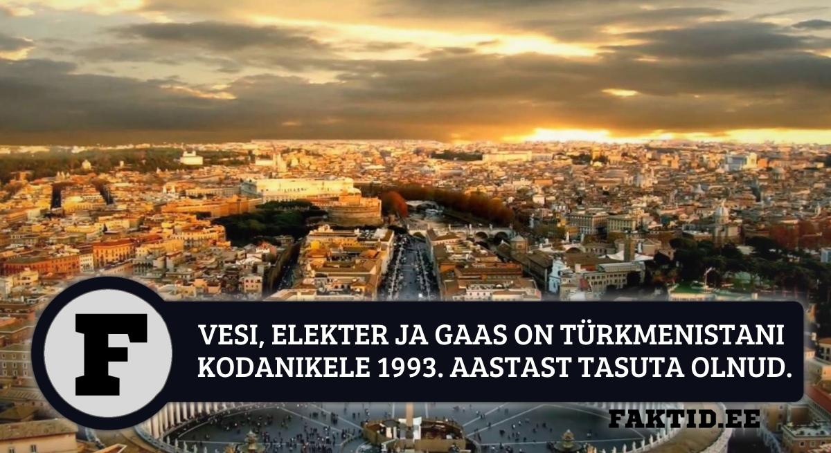 VESI, ELEKTER JA GAAS ON TÜRKMENISTANI KODANIKELE 1993. AASTAST TASUTA OLNUD. VESI ELEKTER JA GAAS ON TÜRKMENISTANI KODANIKELE 1993. AASTAST TASUTA OLNUD.